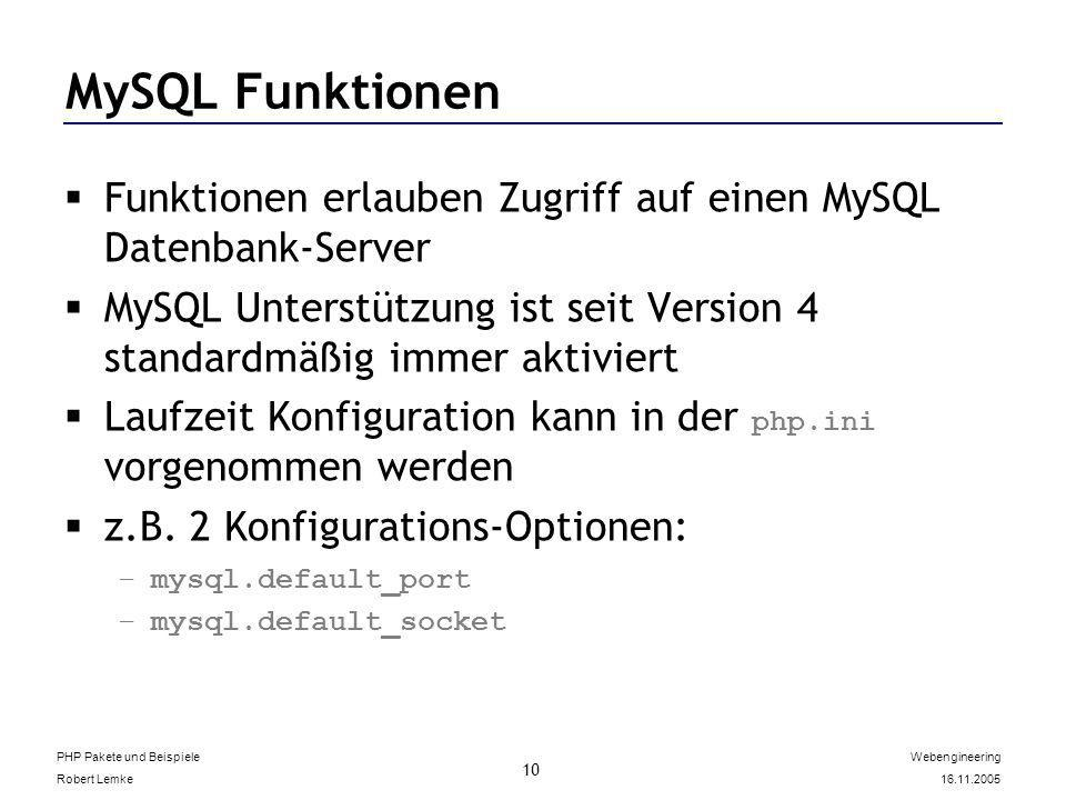 PHP Pakete und Beispiele Robert Lemke Webengineering 16.11.2005 10 MySQL Funktionen Funktionen erlauben Zugriff auf einen MySQL Datenbank-Server MySQL Unterstützung ist seit Version 4 standardmäßig immer aktiviert Laufzeit Konfiguration kann in der php.ini vorgenommen werden z.B.