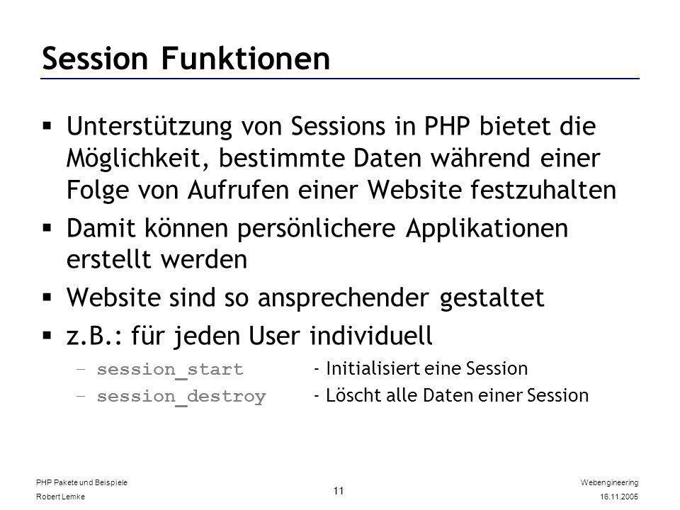 PHP Pakete und Beispiele Robert Lemke Webengineering 16.11.2005 11 Session Funktionen Unterstützung von Sessions in PHP bietet die Möglichkeit, bestimmte Daten während einer Folge von Aufrufen einer Website festzuhalten Damit können persönlichere Applikationen erstellt werden Website sind so ansprechender gestaltet z.B.: für jeden User individuell –session_start - Initialisiert eine Session –session_destroy - Löscht alle Daten einer Session