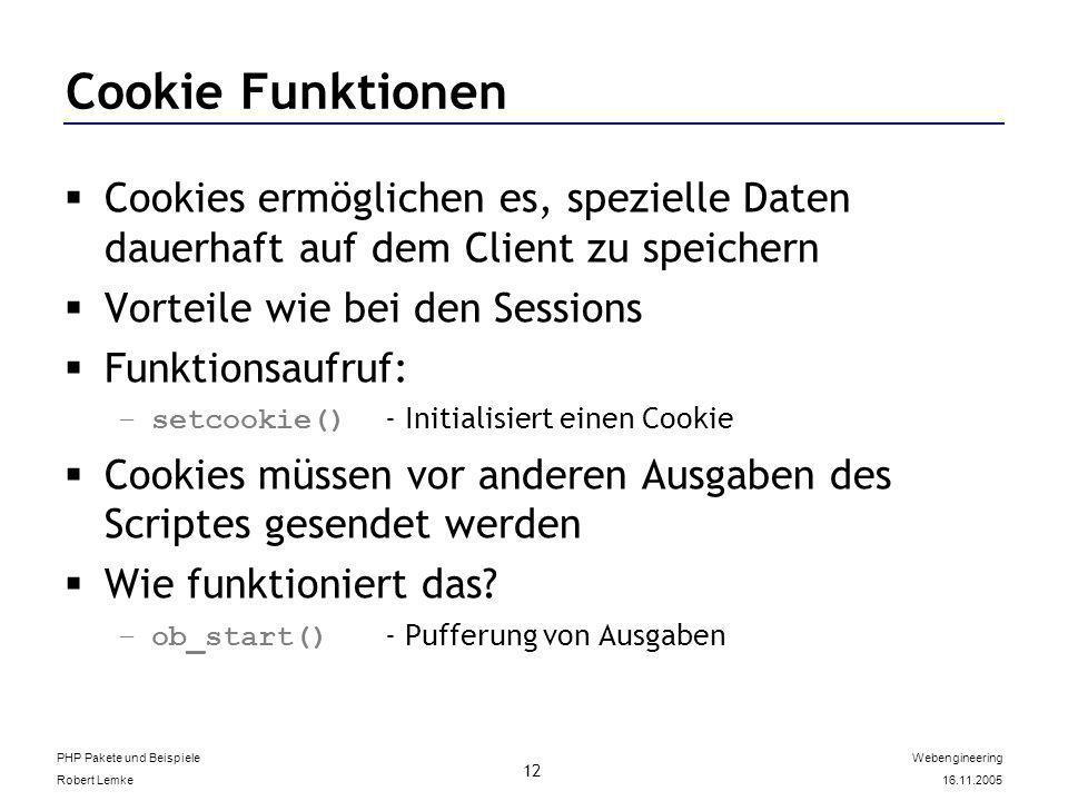 PHP Pakete und Beispiele Robert Lemke Webengineering 16.11.2005 12 Cookie Funktionen Cookies ermöglichen es, spezielle Daten dauerhaft auf dem Client zu speichern Vorteile wie bei den Sessions Funktionsaufruf: –setcookie() - Initialisiert einen Cookie Cookies müssen vor anderen Ausgaben des Scriptes gesendet werden Wie funktioniert das.