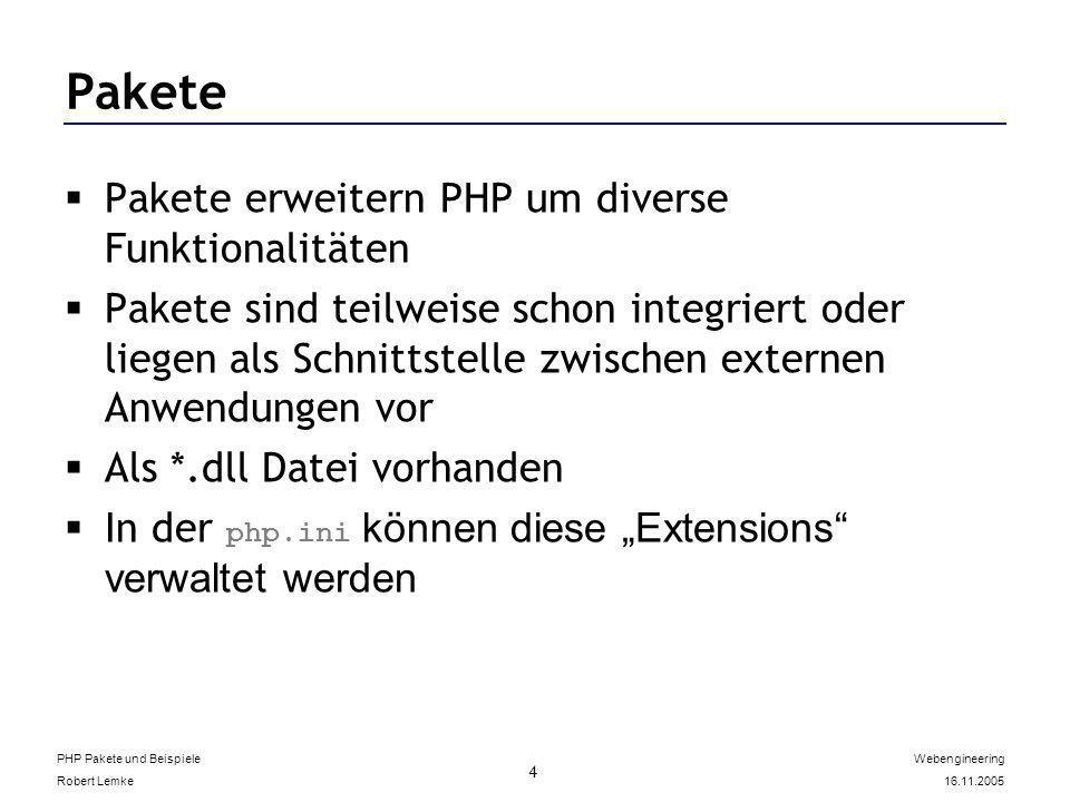 PHP Pakete und Beispiele Robert Lemke Webengineering 16.11.2005 4 Pakete Pakete erweitern PHP um diverse Funktionalitäten Pakete sind teilweise schon integriert oder liegen als Schnittstelle zwischen externen Anwendungen vor Als *.dll Datei vorhanden In der php.ini können diese Extensions verwaltet werden