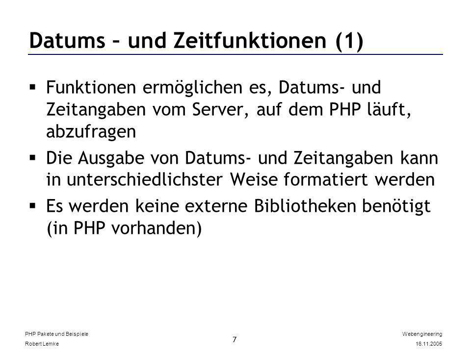 PHP Pakete und Beispiele Robert Lemke Webengineering 16.11.2005 7 Datums – und Zeitfunktionen (1) Funktionen ermöglichen es, Datums- und Zeitangaben vom Server, auf dem PHP läuft, abzufragen Die Ausgabe von Datums- und Zeitangaben kann in unterschiedlichster Weise formatiert werden Es werden keine externe Bibliotheken benötigt (in PHP vorhanden)