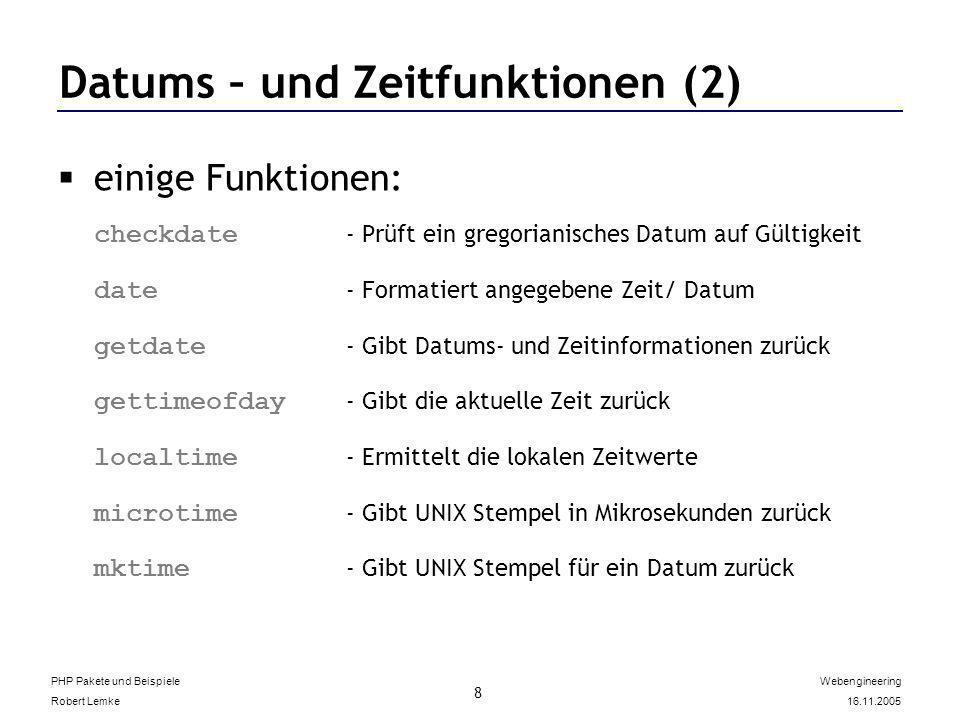 PHP Pakete und Beispiele Robert Lemke Webengineering 16.11.2005 8 Datums – und Zeitfunktionen (2) einige Funktionen: checkdate - Prüft ein gregorianisches Datum auf Gültigkeit date - Formatiert angegebene Zeit/ Datum getdate - Gibt Datums- und Zeitinformationen zurück gettimeofday - Gibt die aktuelle Zeit zurück localtime - Ermittelt die lokalen Zeitwerte microtime - Gibt UNIX Stempel in Mikrosekunden zurück mktime - Gibt UNIX Stempel für ein Datum zurück