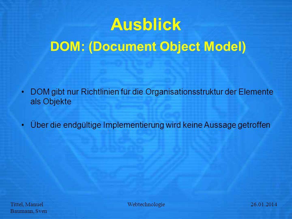 Tittel, Manuel Baumann, Sven Webtechnologie27.01.2014 Ausblick DOM: (Document Object Model) DOM gibt nur Richtlinien für die Organisationsstruktur der