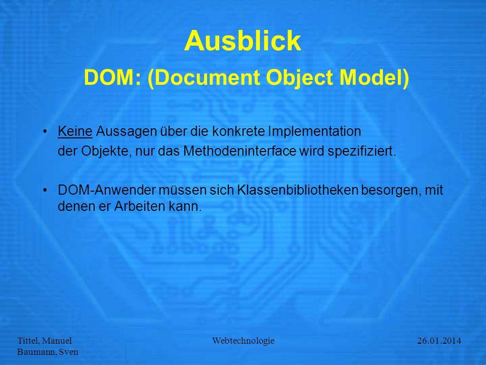 Tittel, Manuel Baumann, Sven Webtechnologie27.01.2014 Ausblick DOM: (Document Object Model) Keine Aussagen über die konkrete Implementation der Objekt