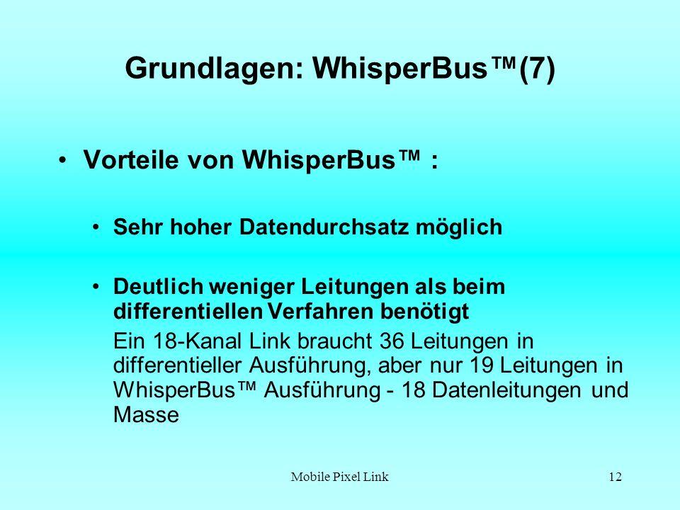 Mobile Pixel Link12 Grundlagen: WhisperBus(7) Vorteile von WhisperBus : Sehr hoher Datendurchsatz möglich Deutlich weniger Leitungen als beim differentiellen Verfahren benötigt Ein 18-Kanal Link braucht 36 Leitungen in differentieller Ausführung, aber nur 19 Leitungen in WhisperBus Ausführung - 18 Datenleitungen und Masse