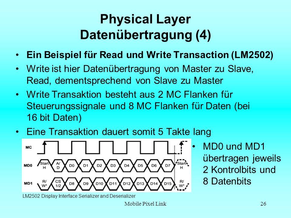 Mobile Pixel Link26 Physical Layer Datenübertragung (4) Ein Beispiel für Read und Write Transaction (LM2502) Write ist hier Datenübertragung von Master zu Slave, Read, dementsprechend von Slave zu Master Write Transaktion besteht aus 2 MC Flanken für Steuerungssignale und 8 MC Flanken für Daten (bei 16 bit Daten) Eine Transaktion dauert somit 5 Takte lang LM2502 Display Interface Serializer and Deserializer MD0 und MD1 übertragen jeweils 2 Kontrolbits und 8 Datenbits