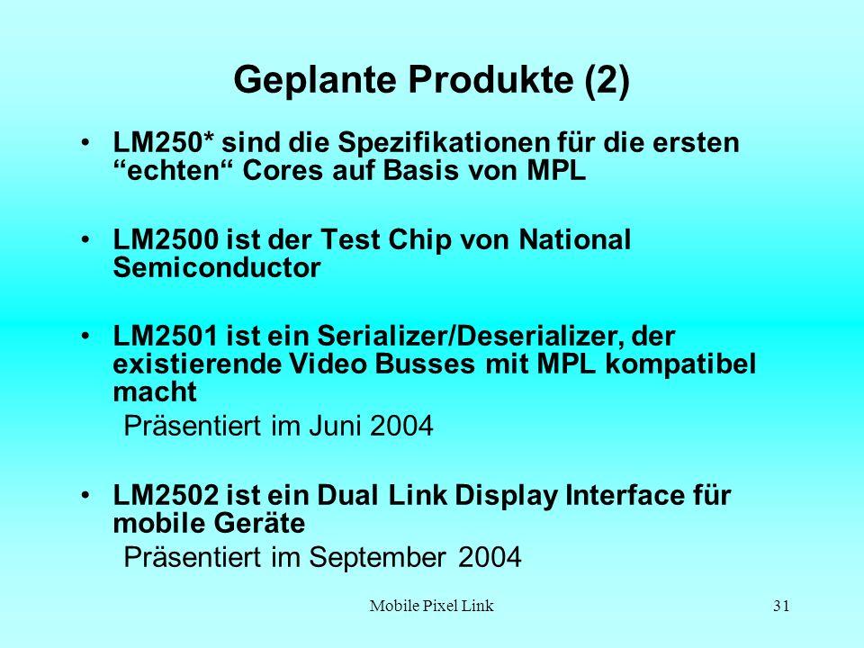 Mobile Pixel Link31 Geplante Produkte (2) LM250* sind die Spezifikationen für die ersten echten Cores auf Basis von MPL LM2500 ist der Test Chip von National Semiconductor LM2501 ist ein Serializer/Deserializer, der existierende Video Busses mit MPL kompatibel macht Präsentiert im Juni 2004 LM2502 ist ein Dual Link Display Interface für mobile Geräte Präsentiert im September 2004