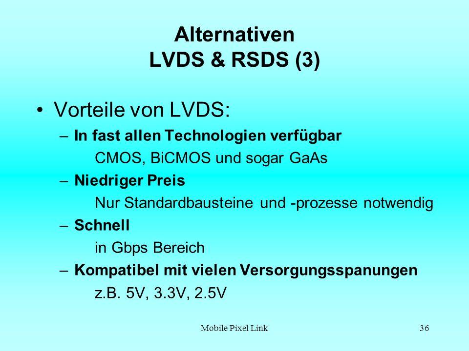 Mobile Pixel Link36 Alternativen LVDS & RSDS (3) Vorteile von LVDS: –In fast allen Technologien verfügbar CMOS, BiCMOS und sogar GaAs –Niedriger Preis Nur Standardbausteine und -prozesse notwendig –Schnell in Gbps Bereich –Kompatibel mit vielen Versorgungsspanungen z.B.