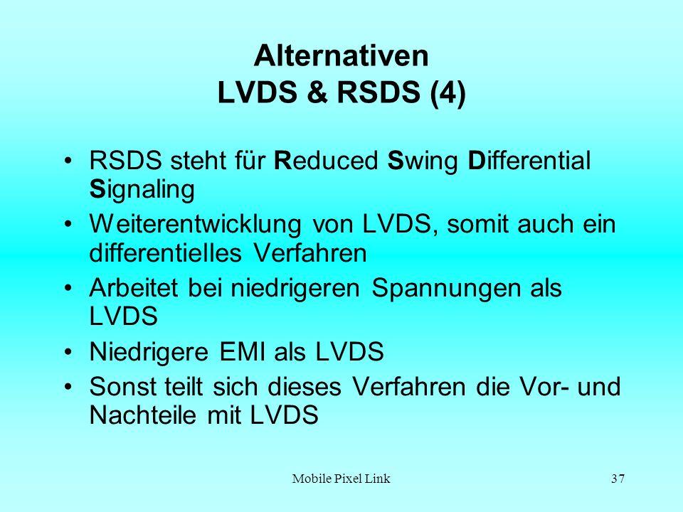Mobile Pixel Link37 Alternativen LVDS & RSDS (4) RSDS steht für Reduced Swing Differential Signaling Weiterentwicklung von LVDS, somit auch ein differentielles Verfahren Arbeitet bei niedrigeren Spannungen als LVDS Niedrigere EMI als LVDS Sonst teilt sich dieses Verfahren die Vor- und Nachteile mit LVDS