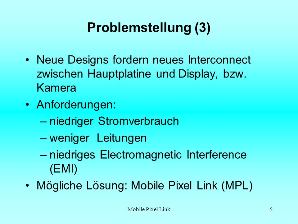 Mobile Pixel Link6 MPL basiert auf der WhisperBus Technologie von National Semiconductor WhisperBus wurde als Replacement für den Low- Voltage Differential Signaling (LVDS) entwickelt WhisperBus ist eine Point-To-Point Verbindung zum Display in mobilen Geräten Ziel von WhisperBus ist es grosse Displays (1200 x 1600 Pixel und mehr) bei niedrigem Stromverbrauch und niedrigen EMI, mit weniger Leitungen als LVDS, zu versorgen.