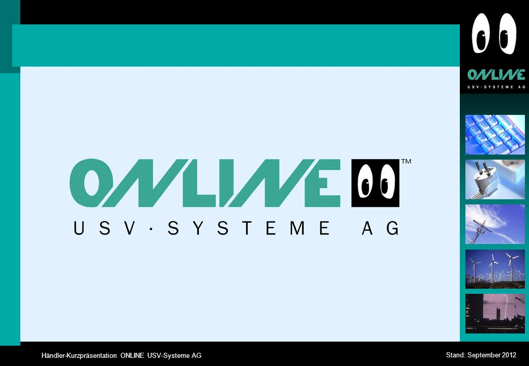 Händler-Kurzpräsentation ONLINE USV-Systeme AG Stand: September 2012 Dauerwandler-USV-Technologie (Online-Technologie), Klassifikation VFI-SS-111 USV- Eingang (Netz) USV- Ausgang (Verbraucher) Gleich- richter USV Batterie 1.