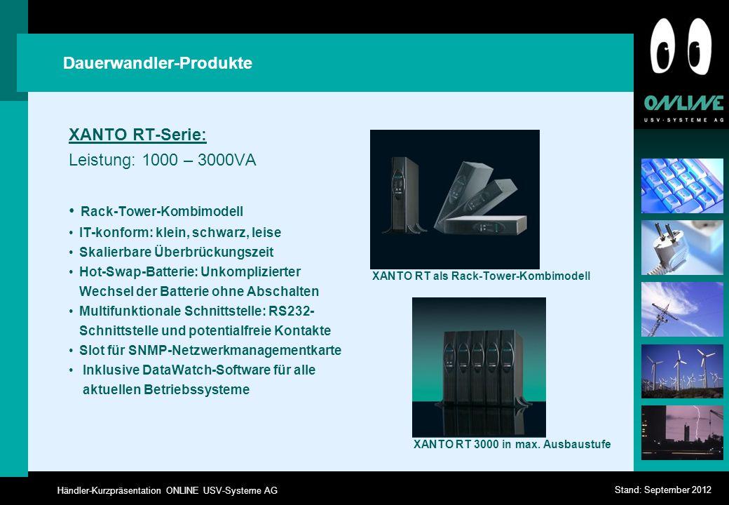 Händler-Kurzpräsentation ONLINE USV-Systeme AG Stand: September 2012 Dauerwandler-Produkte XANTO RT-Serie: Leistung: 1000 – 3000VA Rack-Tower-Kombimodell IT-konform: klein, schwarz, leise Skalierbare Überbrückungszeit Hot-Swap-Batterie: Unkomplizierter Wechsel der Batterie ohne Abschalten Multifunktionale Schnittstelle: RS232- Schnittstelle und potentialfreie Kontakte Slot für SNMP-Netzwerkmanagementkarte Inklusive DataWatch-Software für alle aktuellen Betriebssysteme XANTO RT als Rack-Tower-Kombimodell XANTO RT 3000 in max.