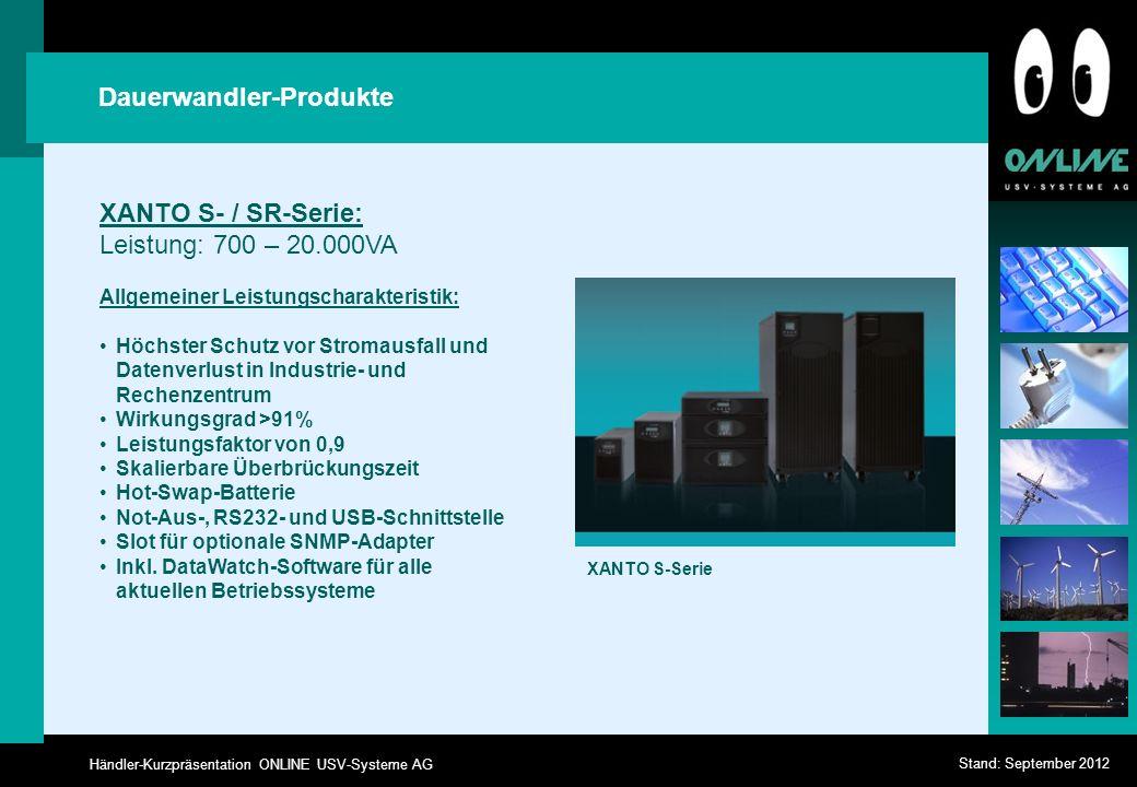 Händler-Kurzpräsentation ONLINE USV-Systeme AG Stand: September 2012 Dauerwandler-Produkte XANTO S- / SR-Serie: Leistung: 700 – 20.000VA Allgemeiner Leistungscharakteristik: Höchster Schutz vor Stromausfall und Datenverlust in Industrie- und Rechenzentrum Wirkungsgrad >91% Leistungsfaktor von 0,9 Skalierbare Überbrückungszeit Hot-Swap-Batterie Not-Aus-, RS232- und USB-Schnittstelle Slot für optionale SNMP-Adapter Inkl.