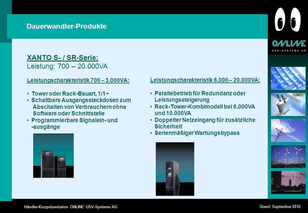 Händler-Kurzpräsentation ONLINE USV-Systeme AG Stand: September 2012 Dauerwandler-Produkte XANTO S- / SR-Serie: Leistung: 700 – 20.000VA Leistungscharakteristik 700 – 3.000VA: Tower oder Rack-Bauart, 1/1~ Schaltbare Ausgangssteckdosen zum Abschalten von Verbrauchern ohne Software oder Schnittstelle Programmierbare Signalein- und -ausgänge Leistungscharakteristik 6.000 – 20.000VA: Parallebetrieb für Redundanz oder Leistungssteigerung Rack-Tower-Kombimodell bei 6.000VA und 10.000VA Doppelter Netzeingang für zusätzliche Sicherheit Serienmäßiger Wartungsbypass