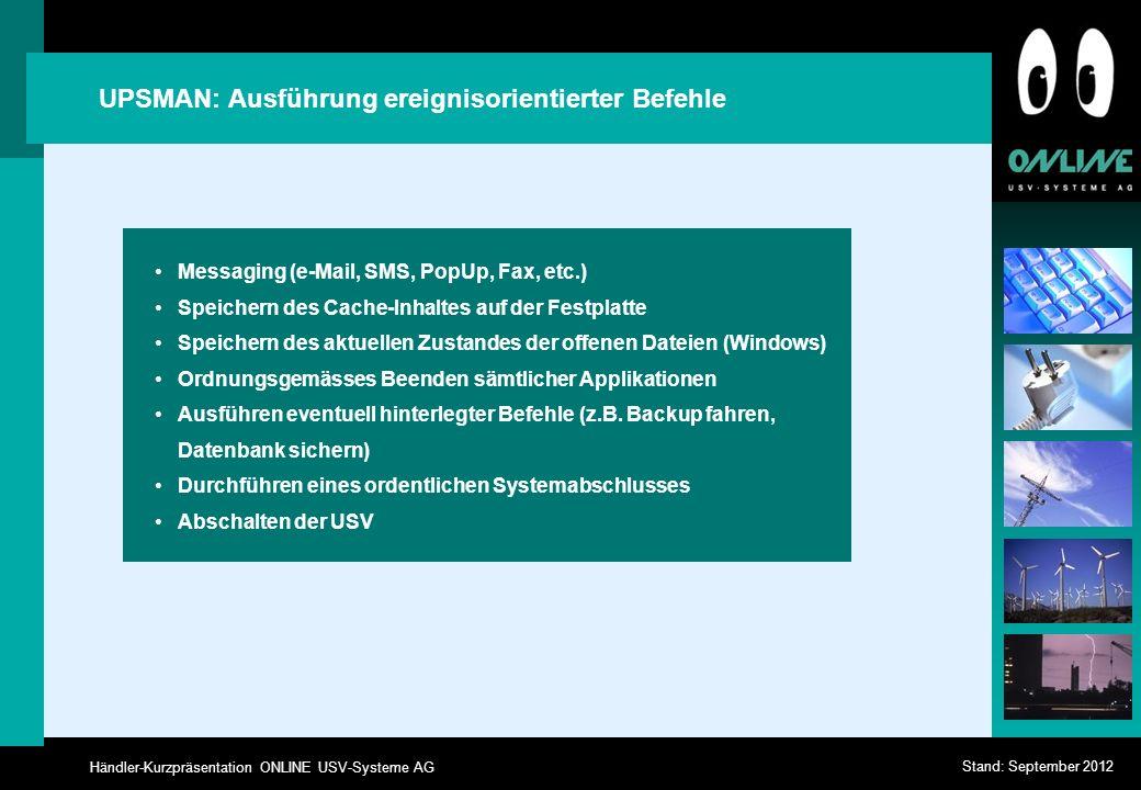 Händler-Kurzpräsentation ONLINE USV-Systeme AG Stand: September 2012 UPSMAN: Ausführung ereignisorientierter Befehle Messaging (e-Mail, SMS, PopUp, Fax, etc.) Speichern des Cache-Inhaltes auf der Festplatte Speichern des aktuellen Zustandes der offenen Dateien (Windows) Ordnungsgemässes Beenden sämtlicher Applikationen Ausführen eventuell hinterlegter Befehle (z.B.