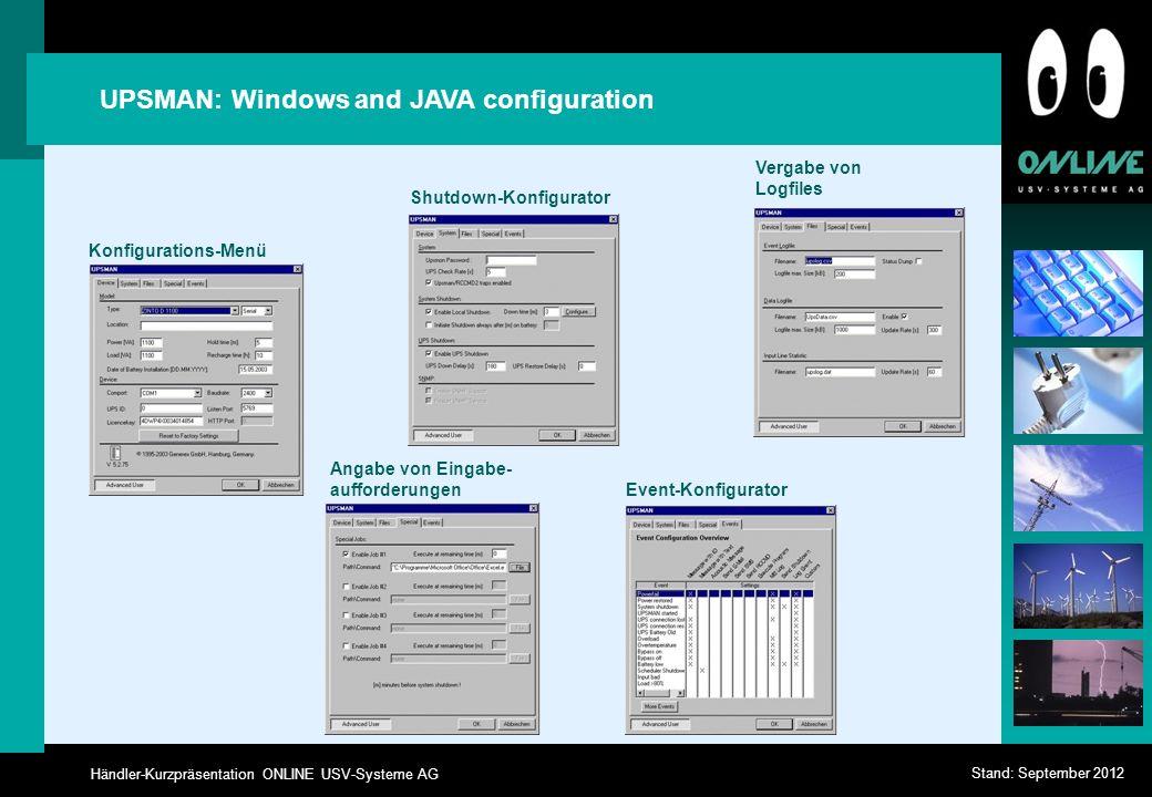 Händler-Kurzpräsentation ONLINE USV-Systeme AG Stand: September 2012 UPSMAN: Windows and JAVA configuration Konfigurations-Menü Shutdown-Konfigurator Vergabe von Logfiles Event-Konfigurator Angabe von Eingabe- aufforderungen