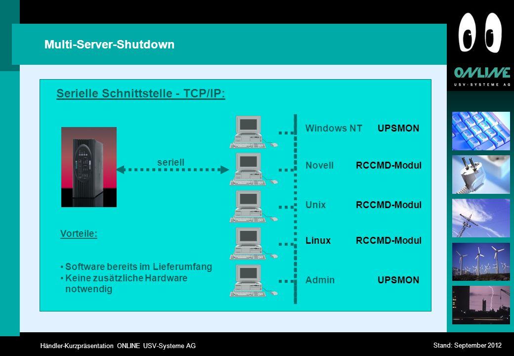 Händler-Kurzpräsentation ONLINE USV-Systeme AG Stand: September 2012 Multi-Server-Shutdown seriell Vorteile: Software bereits im Lieferumfang Keine zusätzliche Hardware notwendig Windows NT Linux Novell Unix Admin UPSMON RCCMD-Modul UPSMON RCCMD-Modul Serielle Schnittstelle - TCP/IP: