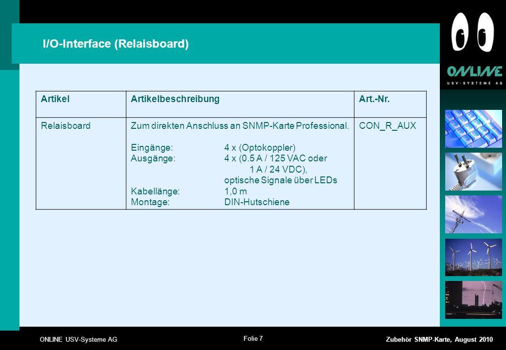 Folie 7 ONLINE USV-Systeme AG Zubehör SNMP-Karte, August 2010 I/O-Interface (Relaisboard) ArtikelArtikelbeschreibungArt.-Nr. RelaisboardZum direkten A