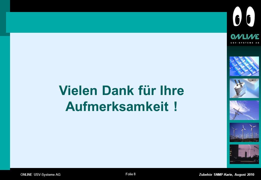 Folie 8 ONLINE USV-Systeme AG Zubehör SNMP-Karte, August 2010 Vielen Dank für Ihre Aufmerksamkeit !