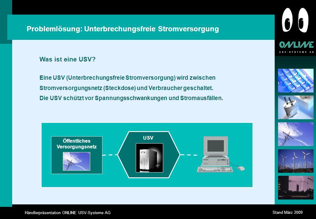 Händlerpräsentation ONLINE USV-Systeme AG Stand März 2009 Problemlösung: Unterbrechungsfreie Stromversorgung Eine USV (Unterbrechungsfreie Stromversorgung) wird zwischen Stromversorgungsnetz (Steckdose) und Verbraucher geschaltet.