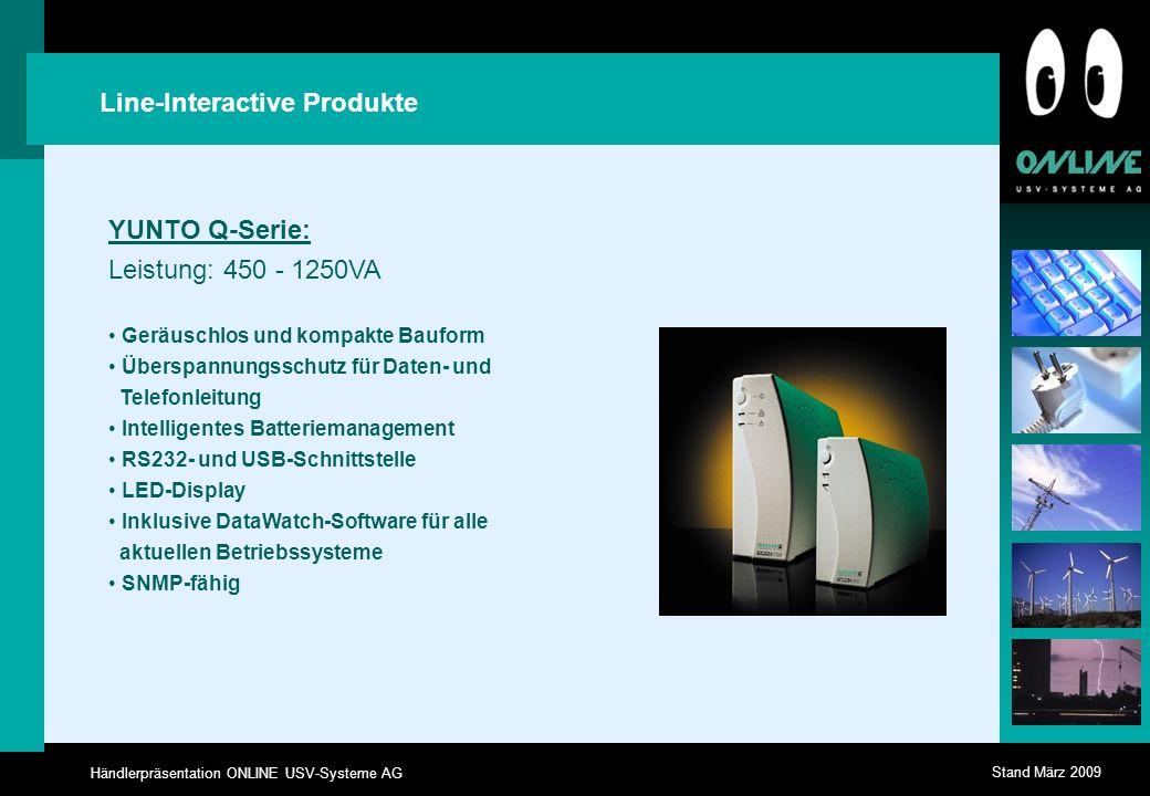 Händlerpräsentation ONLINE USV-Systeme AG Stand März 2009 Line-Interactive Produkte YUNTO Q-Serie: Leistung: 450 - 1250VA Geräuschlos und kompakte Bauform Überspannungsschutz für Daten- und Telefonleitung Intelligentes Batteriemanagement RS232- und USB-Schnittstelle LED-Display Inklusive DataWatch-Software für alle aktuellen Betriebssysteme SNMP-fähig