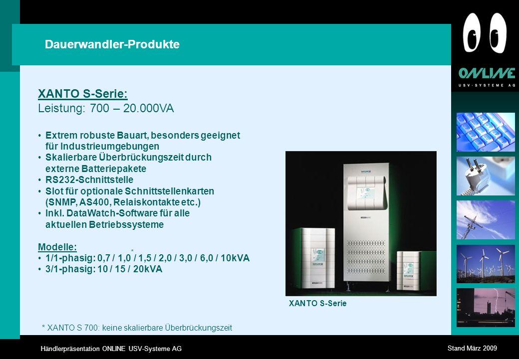 Händlerpräsentation ONLINE USV-Systeme AG Stand März 2009 Dauerwandler-Produkte XANTO S-Serie: Leistung: 700 – 20.000VA Extrem robuste Bauart, besonders geeignet für Industrieumgebungen Skalierbare Überbrückungszeit durch externe Batteriepakete RS232-Schnittstelle Slot für optionale Schnittstellenkarten (SNMP, AS400, Relaiskontakte etc.) Inkl.