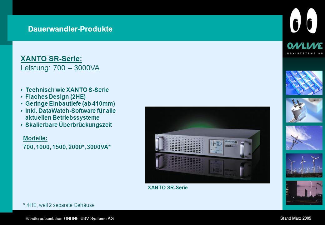 Händlerpräsentation ONLINE USV-Systeme AG Stand März 2009 XANTO SR-Serie: Leistung: 700 – 3000VA Technisch wie XANTO S-Serie Flaches Design (2HE) Geringe Einbautiefe (ab 410mm) Inkl.