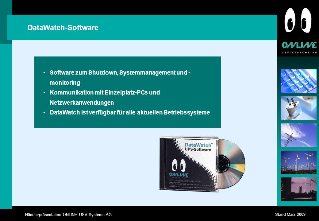 Händlerpräsentation ONLINE USV-Systeme AG Stand März 2009 DataWatch-Software Software zum Shutdown, Systemmanagement und - monitoring Kommunikation mit Einzelplatz-PCs und Netzwerkanwendungen DataWatch ist verfügbar für alle aktuellen Betriebssysteme