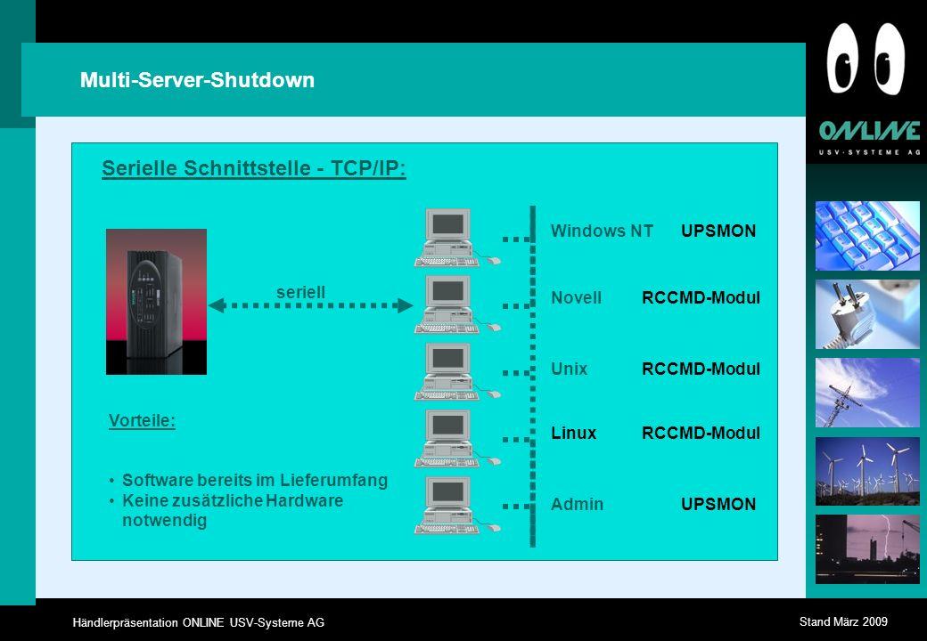 Händlerpräsentation ONLINE USV-Systeme AG Stand März 2009 Multi-Server-Shutdown seriell Vorteile: Software bereits im Lieferumfang Keine zusätzliche Hardware notwendig Windows NT Linux Novell Unix Admin UPSMON RCCMD-Modul UPSMON RCCMD-Modul Serielle Schnittstelle - TCP/IP: