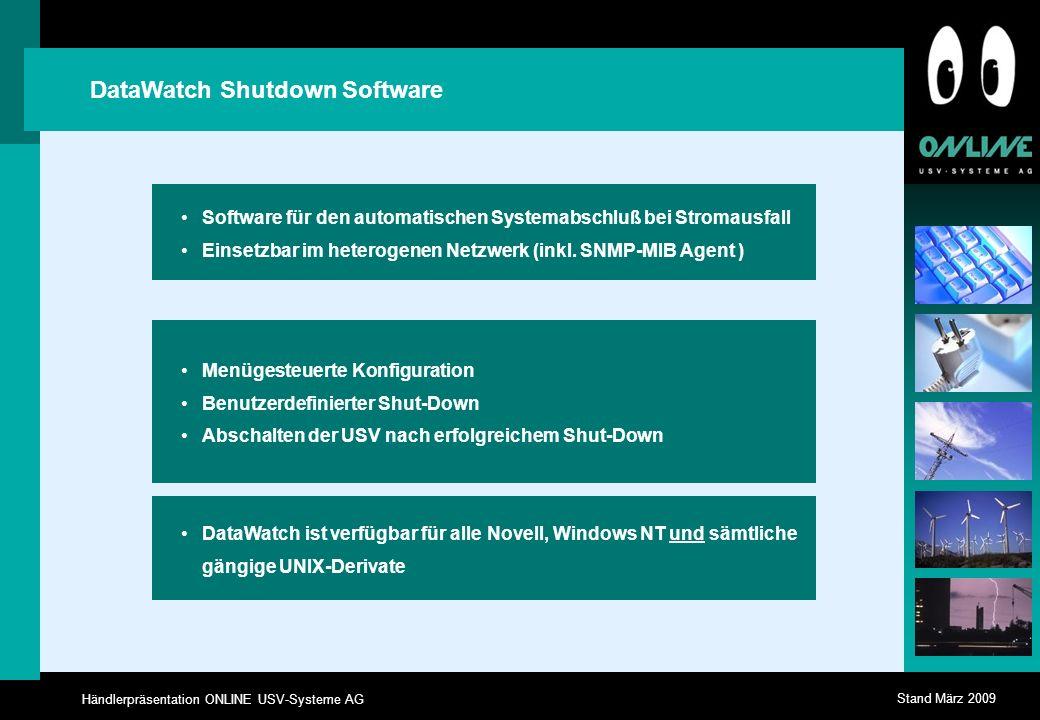 Händlerpräsentation ONLINE USV-Systeme AG Stand März 2009 DataWatch Shutdown Software Menügesteuerte Konfiguration Benutzerdefinierter Shut-Down Abschalten der USV nach erfolgreichem Shut-Down DataWatch ist verfügbar für alle Novell, Windows NT und sämtliche gängige UNIX-Derivate Software für den automatischen Systemabschluß bei Stromausfall Einsetzbar im heterogenen Netzwerk (inkl.