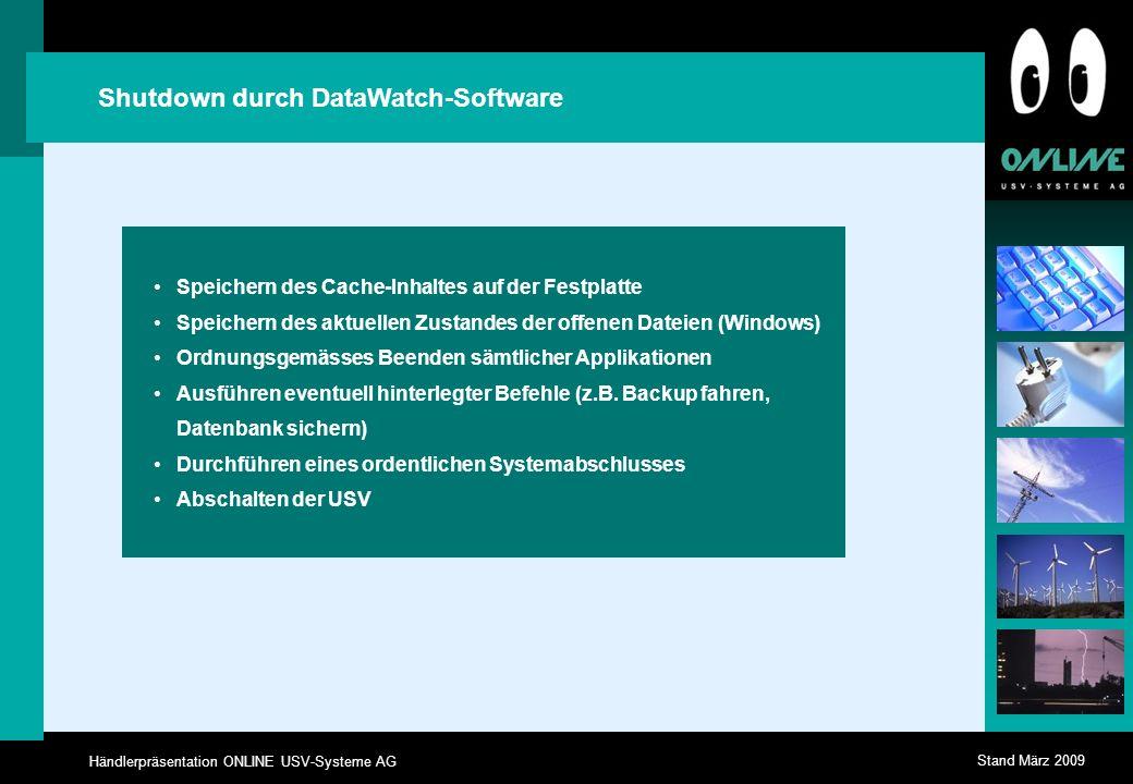 Händlerpräsentation ONLINE USV-Systeme AG Stand März 2009 Shutdown durch DataWatch-Software Speichern des Cache-Inhaltes auf der Festplatte Speichern des aktuellen Zustandes der offenen Dateien (Windows) Ordnungsgemässes Beenden sämtlicher Applikationen Ausführen eventuell hinterlegter Befehle (z.B.