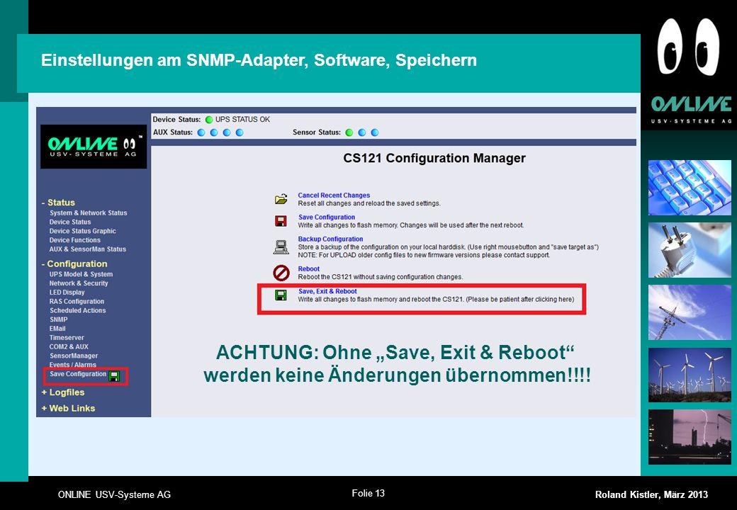 Folie 13 ONLINE USV-Systeme AG Roland Kistler, März 2013 ACHTUNG: Ohne Save, Exit & Reboot werden keine Änderungen übernommen!!!! Einstellungen am SNM