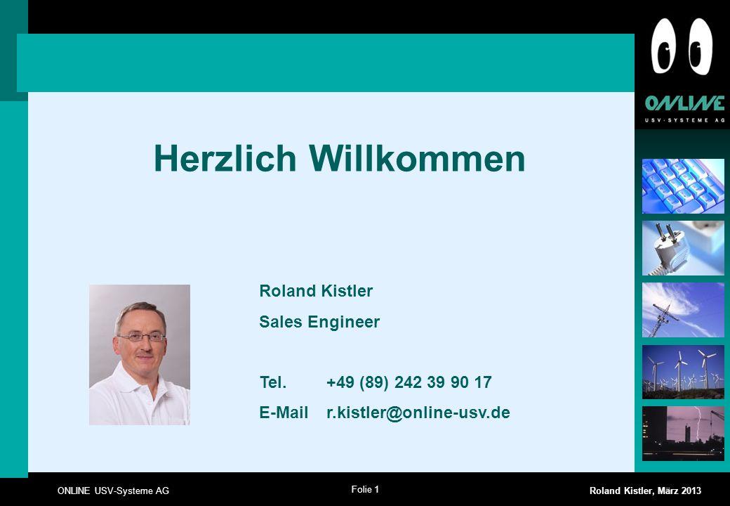 Folie 1 ONLINE USV-Systeme AG Roland Kistler, März 2013 Herzlich Willkommen Roland Kistler Sales Engineer Tel. +49 (89) 242 39 90 17 E-Mail r.kistler@