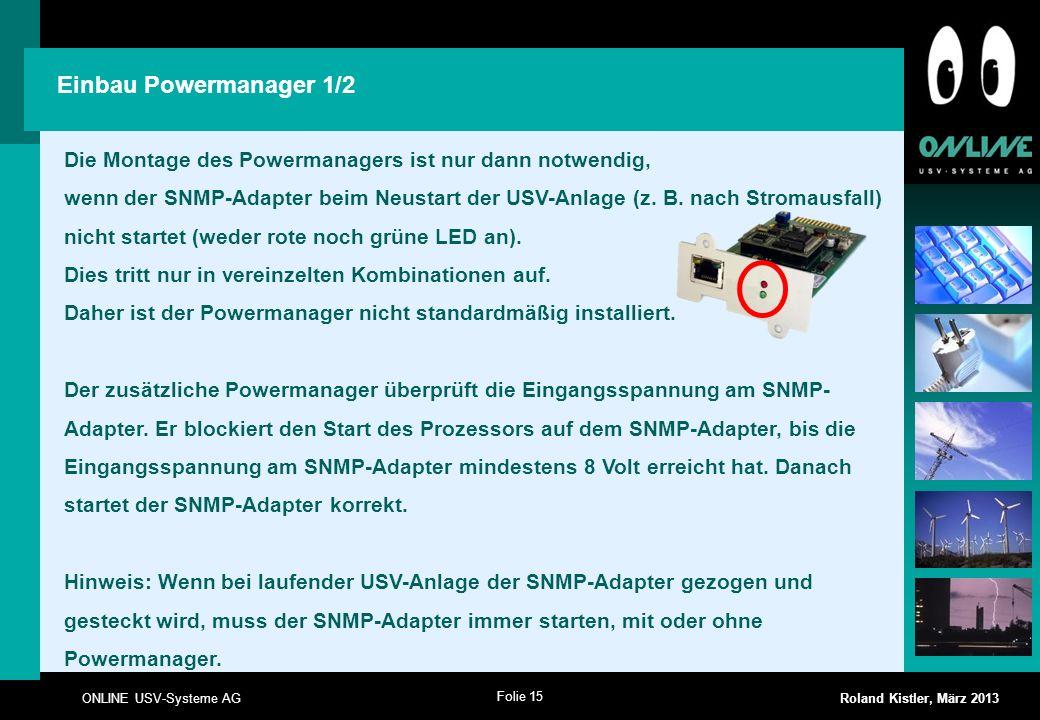 Folie 15 ONLINE USV-Systeme AG Roland Kistler, März 2013 Die Montage des Powermanagers ist nur dann notwendig, wenn der SNMP-Adapter beim Neustart der