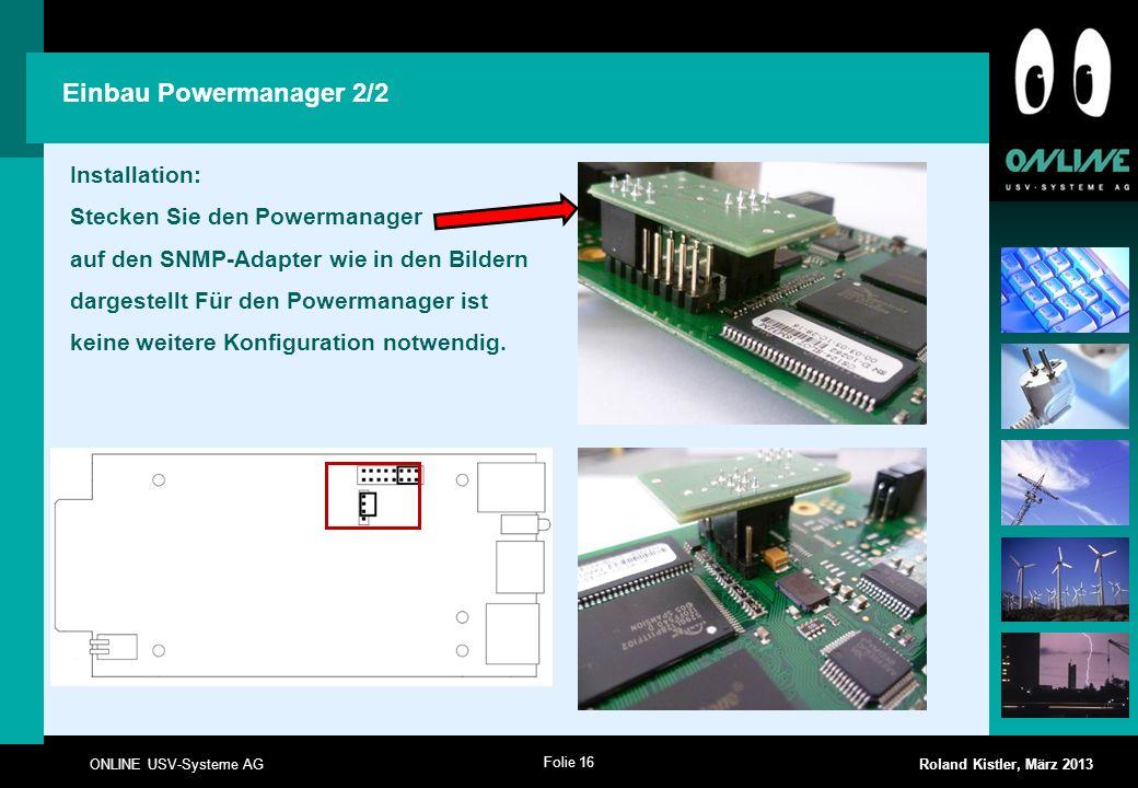 Folie 16 ONLINE USV-Systeme AG Roland Kistler, März 2013 Installation: Stecken Sie den Powermanager auf den SNMP-Adapter wie in den Bildern dargestell