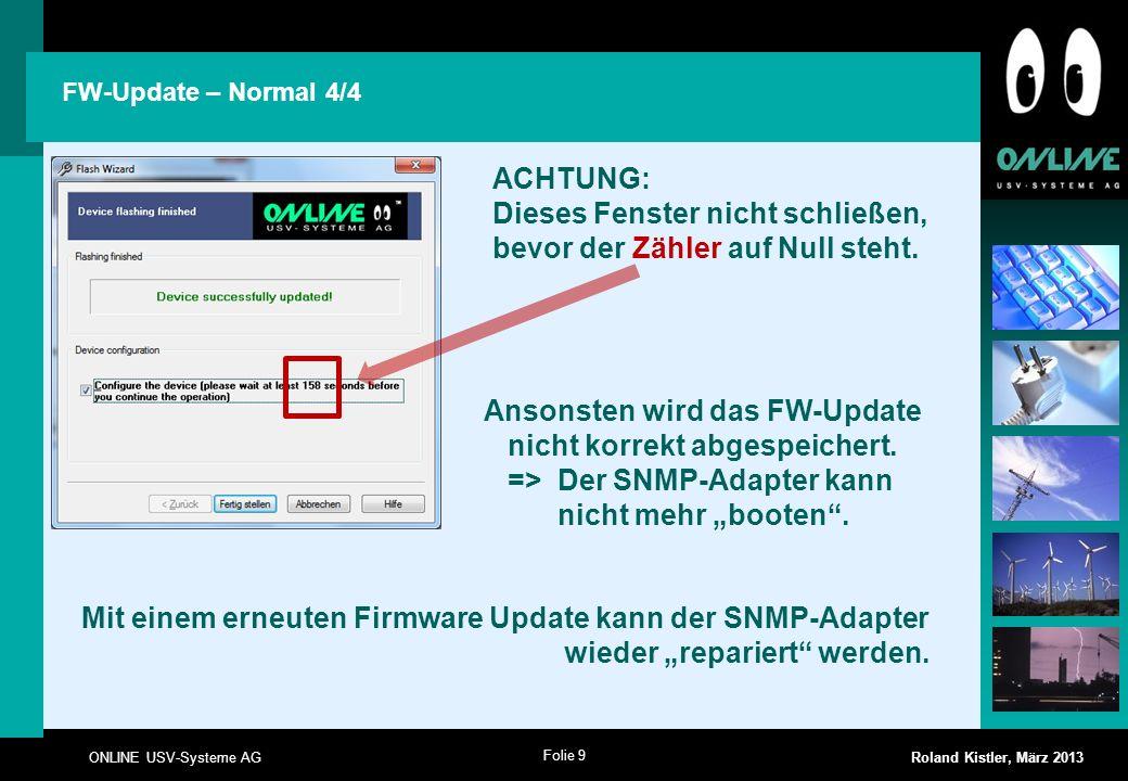 Folie 9 ONLINE USV-Systeme AG Roland Kistler, März 2013 FW-Update – Normal 4/4 Ansonsten wird das FW-Update nicht korrekt abgespeichert. => Der SNMP-A