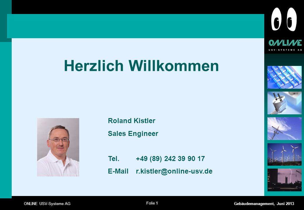 Folie 1 ONLINE USV-Systeme AG Gebäudemanagement, Juni 2013 Herzlich Willkommen Roland Kistler Sales Engineer Tel. +49 (89) 242 39 90 17 E-Mail r.kistl