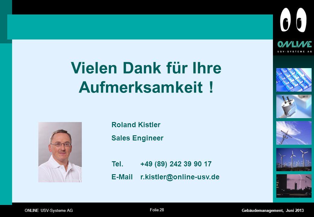 Folie 28 ONLINE USV-Systeme AG Gebäudemanagement, Juni 2013 Vielen Dank für Ihre Aufmerksamkeit ! Roland Kistler Sales Engineer Tel. +49 (89) 242 39 9