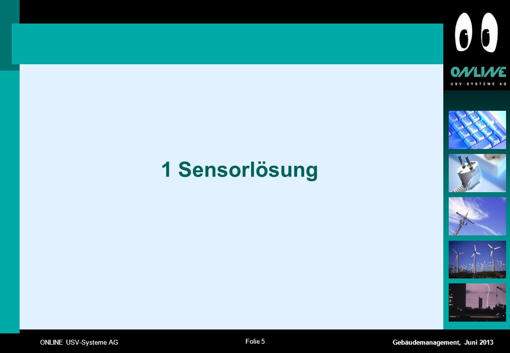 Folie 6 ONLINE USV-Systeme AG Gebäudemanagement, Juni 2013 1 Sensorlösung => ohne Sensormanager Ethernet COM2 COM3/AUX PC / Server Shutdown mit RCCMD via Netzwerk ONLINE USV z.