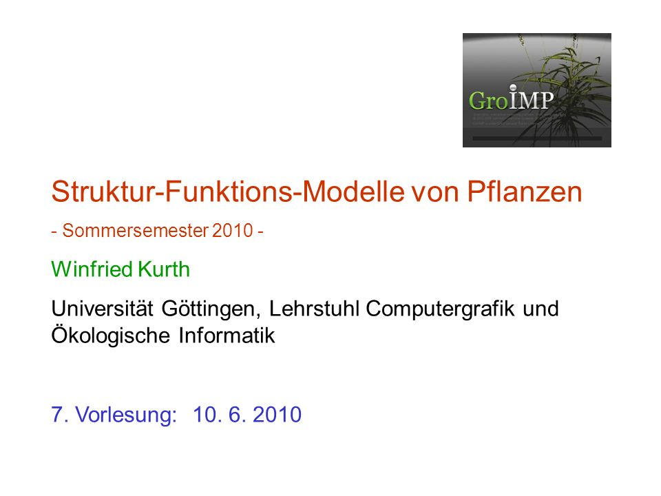 Struktur-Funktions-Modelle von Pflanzen - Sommersemester 2010 - Winfried Kurth Universität Göttingen, Lehrstuhl Computergrafik und Ökologische Informatik 7.