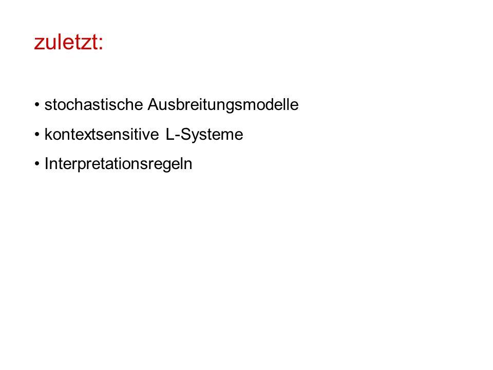 zuletzt: stochastische Ausbreitungsmodelle kontextsensitive L-Systeme Interpretationsregeln