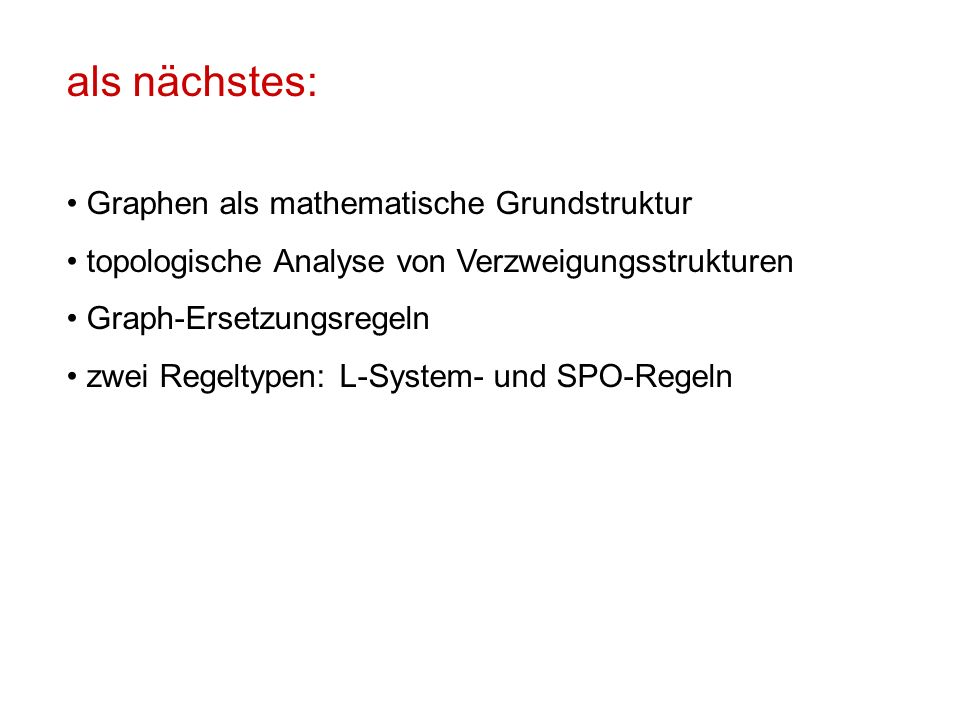 als nächstes: Graphen als mathematische Grundstruktur topologische Analyse von Verzweigungsstrukturen Graph-Ersetzungsregeln zwei Regeltypen: L-System- und SPO-Regeln