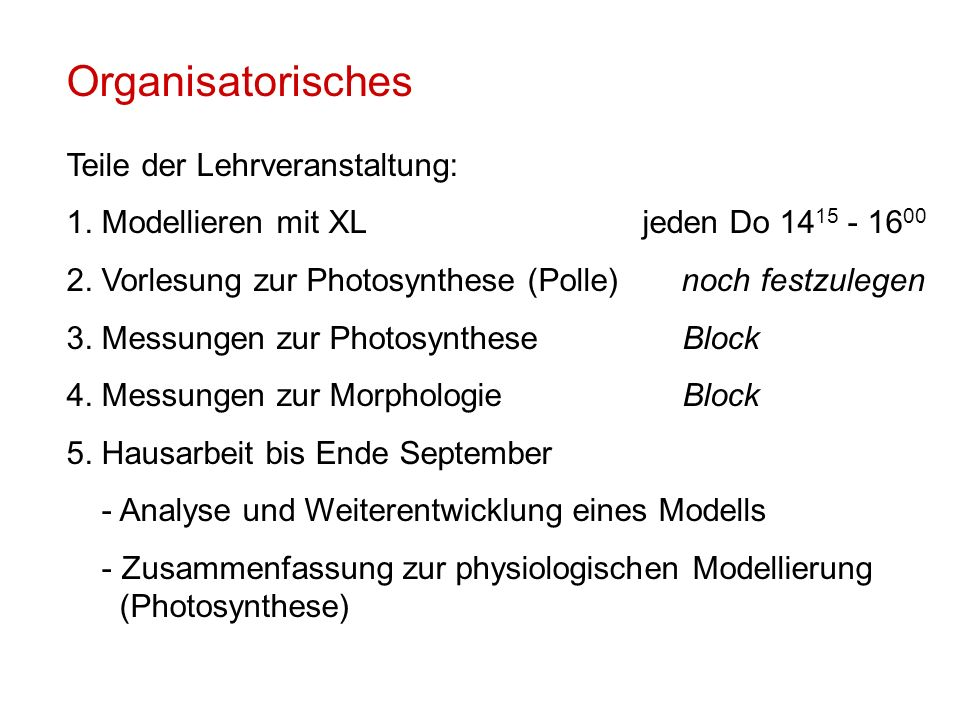Organisatorisches Teile der Lehrveranstaltung: 1. Modellieren mit XLjeden Do 14 15 - 16 00 2. Vorlesung zur Photosynthese (Polle) noch festzulegen 3.