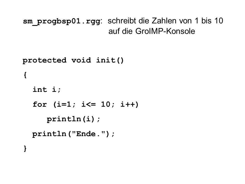 sm_progbsp01.rgg : schreibt die Zahlen von 1 bis 10 auf die GroIMP-Konsole protected void init() { int i; for (i=1; i<= 10; i++) println(i); println( Ende. ); }