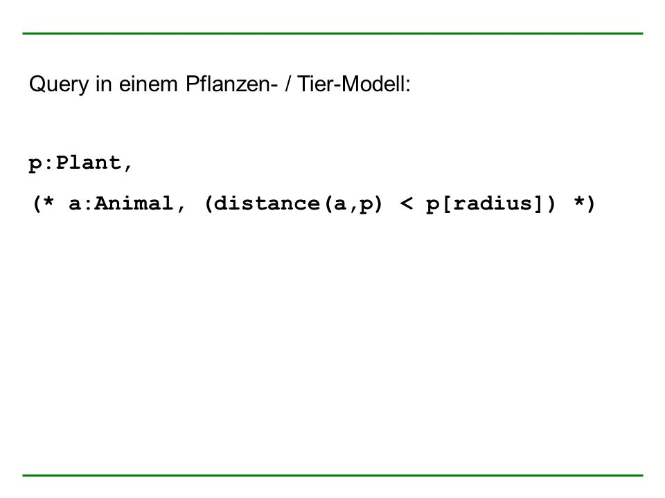 Query in einem Pflanzen- / Tier-Modell: p:Plant, (* a:Animal, (distance(a,p) < p[radius]) *)