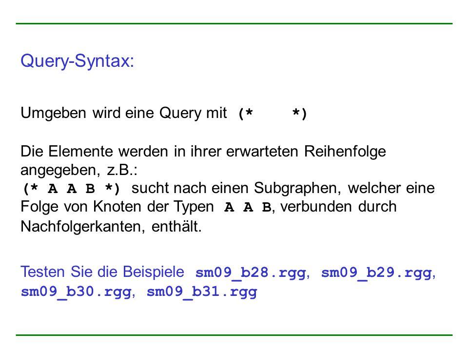 Query-Syntax: Umgeben wird eine Query mit (* *) Die Elemente werden in ihrer erwarteten Reihenfolge angegeben, z.B.: (* A A B *) sucht nach einen Subgraphen, welcher eine Folge von Knoten der Typen A A B, verbunden durch Nachfolgerkanten, enthält.