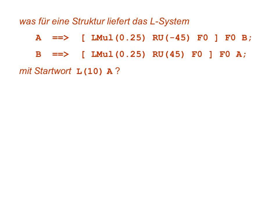 was für eine Struktur liefert das L-System A ==> [ LMul(0.25) RU(-45) F0 ] F0 B; B ==> [ LMul(0.25) RU(45) F0 ] F0 A; mit Startwort L(10) A