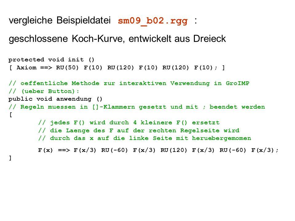 vergleiche Beispieldatei sm09_b02.rgg : geschlossene Koch-Kurve, entwickelt aus Dreieck protected void init () [ Axiom ==> RU(50) F(10) RU(120) F(10) RU(120) F(10); ] // oeffentliche Methode zur interaktiven Verwendung in GroIMP // (ueber Button): public void anwendung () // Regeln muessen in []-Klammern gesetzt und mit ; beendet werden [ // jedes F() wird durch 4 kleinere F() ersetzt // die Laenge des F auf der rechten Regelseite wird // durch das x auf die linke Seite mit heruebergemomen F(x) ==> F(x/3) RU(-60) F(x/3) RU(120) F(x/3) RU(-60) F(x/3); ]