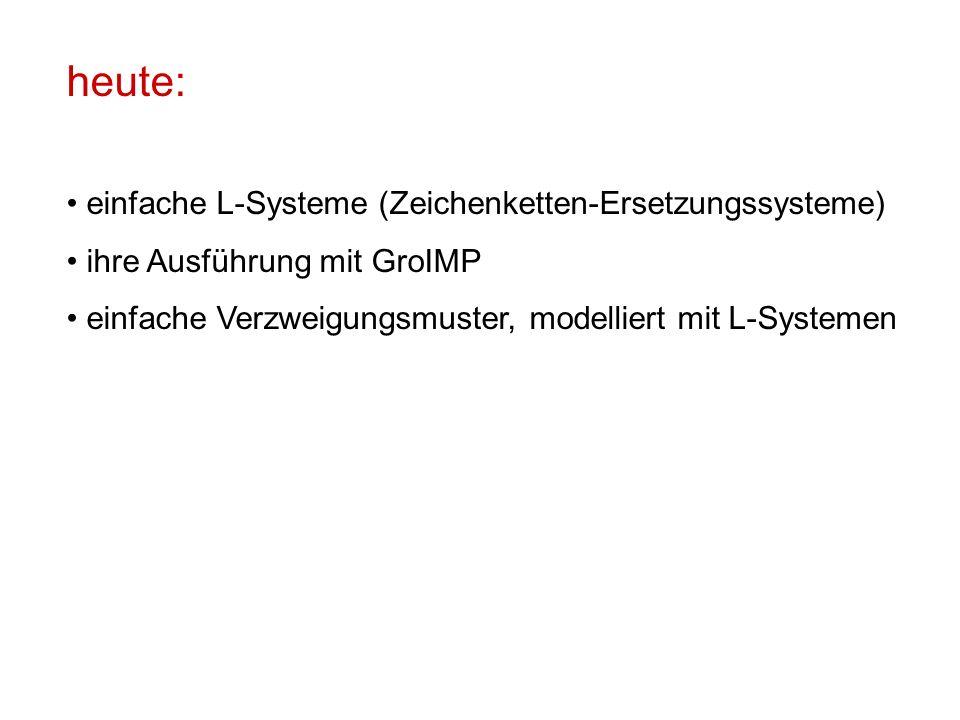 heute: einfache L-Systeme (Zeichenketten-Ersetzungssysteme) ihre Ausführung mit GroIMP einfache Verzweigungsmuster, modelliert mit L-Systemen