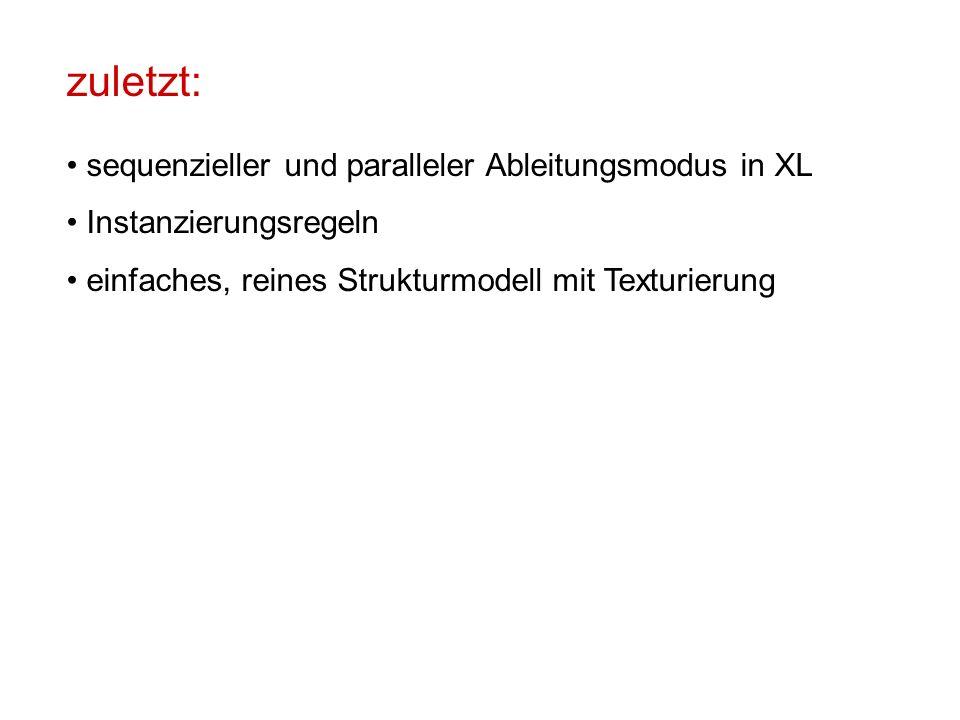 zuletzt: sequenzieller und paralleler Ableitungsmodus in XL Instanzierungsregeln einfaches, reines Strukturmodell mit Texturierung
